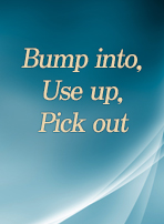 Bump into, Use up, Pick out