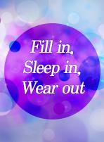Fill in, Sleep in, Wear out