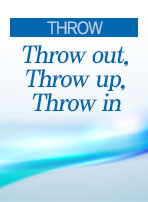 [THROW] Throw out, Throw up, Throw in