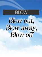 [BLOW] Blow out, Blow away, Blow off