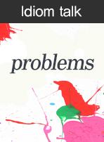 (Idiom talk)problems