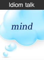 (Idiom talk)mind